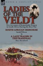 Ladies of the Veldt : Two Accounts of Remarkable Women in South Africa During the Boer War-South African Memories by Sarah Wilson & a Lady Trader in the Transvaal by Mrs. Heckford - Sarah Wilson