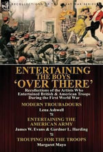 Entertaining the Boys 'Over There' : Recollections of the Artists Who Entertained British & American Troops During the First World War-Modern Troubadours by Lena Ashwell, Entertaining the American Army by James W. Evans & Gardner L. Harding & Trouping for - Lena Ashwell