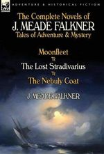 The Complete Novels of J : Tales of Adventure & Mystery-Moonfleet, the Lost Stradivarius & the Nebuly Coat - J Meade Falkner