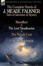 The Complete Novels of J. Meade Falkner : Tales of Adventure & Mystery-Moonfleet, the Lost Stradivarius & the Nebuly Coat - J Meade Falkner