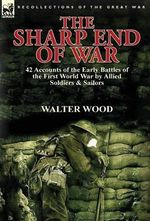 The Sharp End of War : 42 Accounts of the Early Battles of the First World War by Allied Soldiers & Sailors - Walter Wood