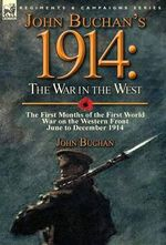 John Buchan's 1914 : The War in the West-The First Months of the First World War on the Western Front-June to December 1914 - John Buchan