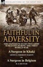 Faithful in Adversity : The Experiences of Two Army Surgeons During the First World War-A Surgeon in Khaki by Arthur Anderson Martin & a Surgeon in Belgium by - Arthur Anderson Martin