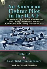 An American Fighter Pilot in the R.A.F : Two Accounts by a Spitfire and Hurricane Pilot During the Battle of Britain & in the Far East During the Second War-Tally-Ho! & Last Flight from Singapore - Arthur Gerald Donahue