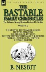 The Collected Young Readers Fiction of E. Nesbit-Volume 2 : The Bastable Family Chronicles-The Story of the Treasure Seekers, the Wouldbegoods, the Red House (Extract), the New Treasure Seekers: Or the Bastable Children in Search of a Fortune & Oswald Bastable - E Nesbit