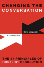 Changing the Conversation : The 17 Principles of Conflict Resolution - Dana Caspersen