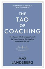 The Tao of Coaching : Boost Your Effectiveness at Work by Inspiring and Developing Those Around You - Max Landsberg