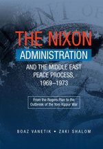 The Nixon Administration and the Middle East Peace Process, 19691973 : From the Rogers Plan to the Outbreak of the Yom Kippur War - Boaz Vanetik