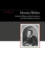 Heretics Within : Anthony Wotton, John Goodwin, and the Orthodox Divines - David Parnham