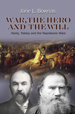 War, the Hero and the Will : Hardy, Tolstoy and the Napoleonic Wars - Jane L. Bownas