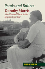 Petals and Bullets : Dorothy Morris  New Zealand Nurse  in the Spanish Civil War - Mark Derby