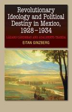 Revolutionary Ideology and Political Destiny in Mexico, 19281934 : Lazaro Cardenas and Adalberto Tejeda - Eitan Ginzberg