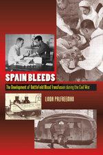 Spain Bleeds : The Development of Battlefield Blood Transfusion During the Civil War - Linda Palfreeman