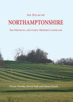 An Atlas of Northamptonshire : The Medieval and Early-Modern Landscape - Tracey Partida