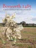 Bosworth 1485 : A Battlefield Rediscovered - Glenn Foard
