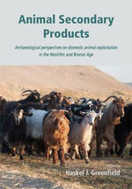 Animal Secondary Products : Domestic Animal Exploitation in Prehistoric Europe, the Near East and the Far East