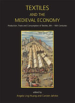 Textiles and the Medieval Economy : Production, Trade, and Consumption of Textiles, 8th-16th Centuries