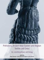 Prehistoric, Ancient Near Eastern & Aegean Textiles and Dress : An Interdisciplinary Anthology