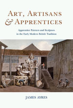 Art, Artisans and Apprentices : Apprentice Painters & Sculptors in the Early Modern British Tradition - James Ayres