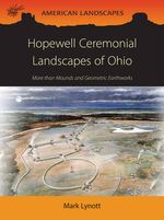 Hopewell Ceremonial Landscapes of Ohio : More Than Mounds and Geometric Earthworks - Mark Lynott