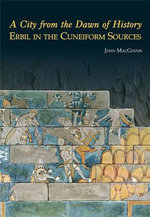 A City from the Dawn of History : Erbil in the Cuneiform Sources - John MacGinnis