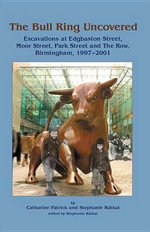 The Bull Ring Uncovered : Excavations at Edgbaston Street, Moor Street, Park Street and The Row, Birmingham City Centre, 1997-2001 - Catharine Patrick