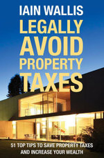Legally Avoid Property Taxes : 51 Top Tips to Save Property Taxes and Increase Your Wealth - Iain Wallis