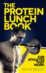 The Protein Lunch Book : For Athletes That Work - Kevin Willey