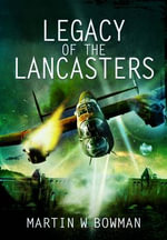 Legacy of the Lancasters - Martin Bowman