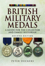 British Military Medals : A Guide for the Collector and Family Historian - Peter Duckers
