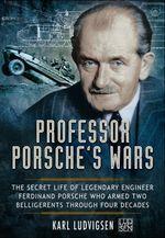 Professor Porsche's Wars : The Secret Life of Legendary Engineer Ferdinand Porsche Who Armed Two Belligerents Through Four Decades - Karl Ludvigsen