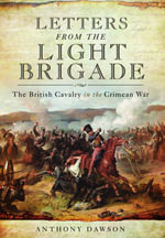 Letters from the Light Brigade : The British Cavalry in the Crimean War - Anthony Dawson