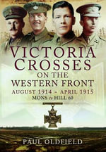 Victoria Crosses on the Western Front August 1914-April 1915 : A Guide to the Locations - from Mons to Hill 60 - Paul Oldfield