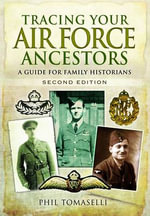 Tracing Your Air Force Ancestors : A Guide for Family Historians - Phil Tomaselli