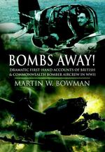 Bombs Away! : Dramatic First-Hand Accounts of British and Commonwealth Bomber Aircrew in WWII - Martin W. Bowman