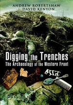Digging the Trenches : The Archaeology of the Western Front - Andrew Robertshaw