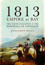 1813: Empire at Bay : The Sixth Coalition and the Downfall of Napoleon - Jonathon Riley