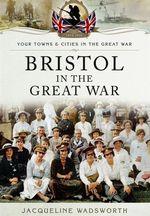 Bristol in the Great War - Jacqueline Wadsworth