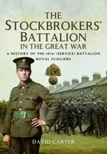 The Stockbrokers' Battalion in the Great War : A History of the 10th (Service) Battalion, Royal Fusiliers - David Carter