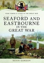 Seaford and Eastbourne in the Great War - Kevin Gordon
