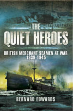 Quiet Heroes : British Merchant Seamen at War, 1939-1945 - Bernard Edwards
