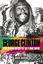 George Clinton and the Cosmic Odyssey of the P-Funk Empire : The Life & Times of George Clinton & the P Funk Collective - Kris Needs