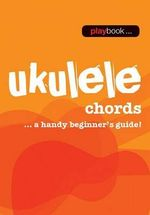 Playbook : Ukulele Chords - a Handy Beginner s Guide - Hal Leonard Publishing Corporation