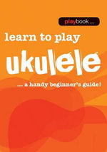 Playbook : Learn to Play Ukulele - a Handy Beginner's Guide - Hal Leonard Publishing Corporation