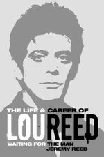 Waiting for the Man : The Life & Career of Lou Reed - Jeremy Reed