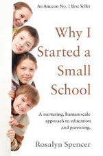 Why I Started a Small School : A Nurturing, Human Scale Approach to Education and Parenting - Rosalyn Spencer