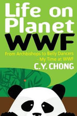 Life on Planet WWF : From Archbishops to Belly Dancers - My Time at WWF - C.Y. Chong