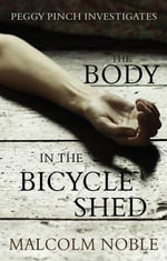 The Body in the Bicycle Shed : Peggy Pinch Investigates - Malcolm Noble