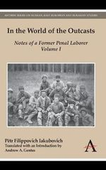 In the World of the Outcasts: Volume I : Notes of a Former Penal Laborer - Petr Filippovich Iakubovich