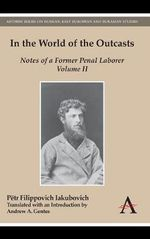 In the World of the Outcasts: Volume 2 : Notes of a Former Penal Laborer - Petr Filippovich Iakubovich